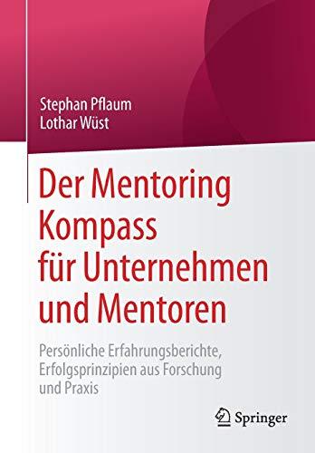 Der Mentoring Kompass für Unternehmen und Mentoren: Persönliche Erfahrungsberichte, Erfolgsprinzipien aus Forschung und Praxis