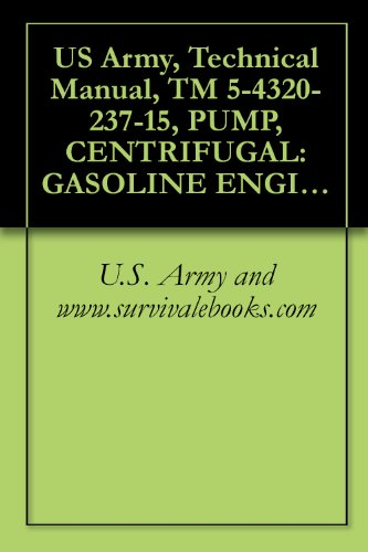 US Army, Technical Manual, TM 5-4320-237-15, PUMP, CENTRIFUGAL: GASOLINE ENGINE DRIVEN, 50 GPM, 100-FT HEAD, FLAMMABLE LIQUID, BULK TRANSFER, (BARNES MODEL ... manauals, special forces (English Edition)