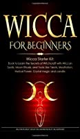 Wicca for Beginners: Wicca Starter Kit: Book to Learn the Secrets of Witchcraft with Wiccan Spells, Moon Rituals, and Tools Like Tarots, Meditation, Herbal Power, Crystal magic and candle