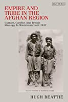 Empire and Tribe in the Afghan Frontier Region: Custom, Conflict and British Strategy in Waziristan Until 1947 (Library of Middle East History)