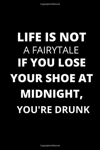 Life Is Not A Fairytale, If You Lose Your Shoe At Midnight, You're Drunk: (Gift for friends or family)