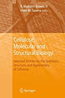 Cellulose: Molecular and Structural Biology: Selected Articles on the Synthesis, Structure, and Applications of Cellulose