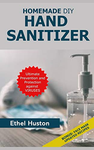 Homemade DIY Hand Sanitizer: Ultimate Prevention and Protection Against Viruses. A Beginner's Guide to Homemade Sanitizers with BONUS DIY Face Mask