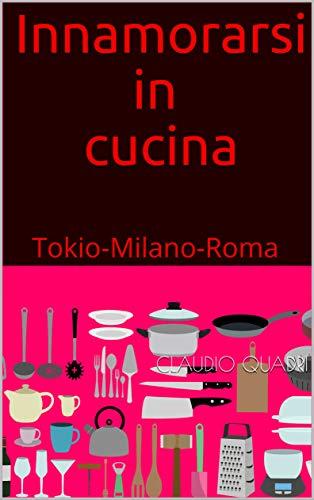 Innamorarsi In Cucina Tokio Milano Roma Italian Edition Kindle Edition By Quadri Claudio Literature Fiction Kindle Ebooks Amazon Com