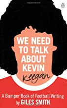 We Need to Talk About Kevin Keegan: A Bumper Book of Football Writing by Giles Smith