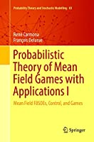 Probabilistic Theory of Mean Field Games with Applications I: Mean Field FBSDEs, Control, and Games (Probability Theory and Stochastic Modelling (83))