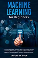 Machine Learning for Beginners: The Ultimate Guide to Learn and Understand Machine Learning – A Practical Approach to Master Machine Learning to Improve and Increase Business Results Front Cover