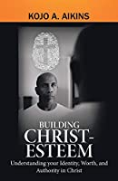 Building Christ-Esteem: Understanding Your Identity, Worth, and Authority in Christ