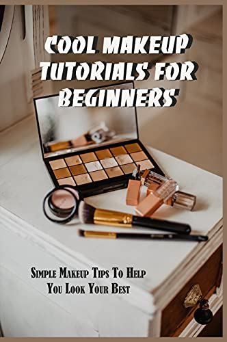 Cool Makeup Tutorials For Beginners: Simple Makeup Tips To Help You Look Your Best: Lipstick Makeup Guide Book (English Edition)