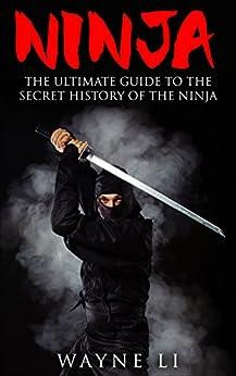 Ninja: The Ultimate Guide To The Secret History Of The Ninja (Ninjutsu, Ninja) (English Edition) par [Wayne Li]