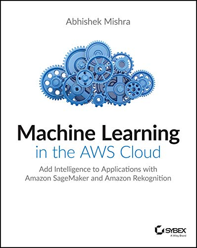 Machine Learning in the AWS Cloud: Add Intelligence to Applications with Amazon SageMaker and Amazon Rekognition (English Edition)