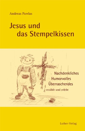 Jesus und das Stempelkissen: Nachdenkliches, Humorvolles, Überraschendes erzählt und erlebt von Andreas Pawlas