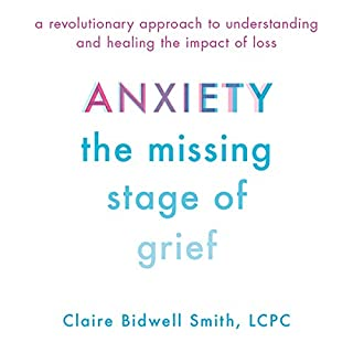 Anxiety: The Missing Stage of Grief     A Revolutionary Approach to Understanding and Healing the Impact of Loss              By:                                                                                                                                 Claire Bidwell Smith                               Narrated by:                                                                                                                                 Claire Bidwell Smith                      Length: 6 hrs and 40 mins     23 ratings     Overall 4.8