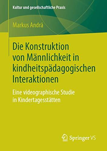 Die Konstruktion von Männlichkeit in kindheitspädagogischen Interaktionen: Eine videographische Studie in Kindertagesstätten (Kultur und gesellschaftliche Praxis)
