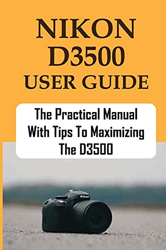 Nikon D3500 User Guide: The Practical Manual With Tips To Maximizing The D3500: Troubleshooting All Common Problems