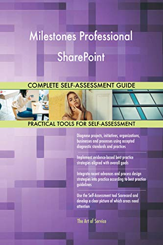 Milestones Professional SharePoint All-Inclusive Self-Assessment - More than 700 Success Criteria, Instant Visual Insights, Comprehensive Spreadsheet Dashboard, Auto-Prioritized for Quick Results