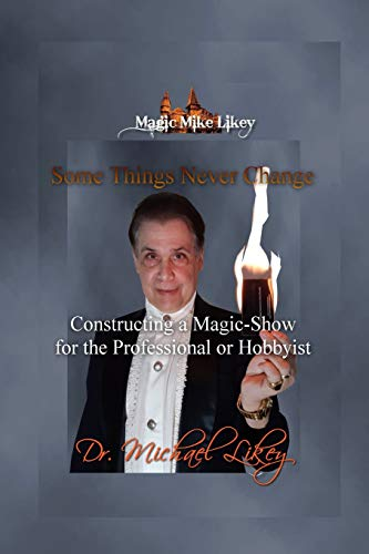 Magic Mike Likey: Some Things Never Change: How to Construct a Magic-Show for the Professional or Hobbyist