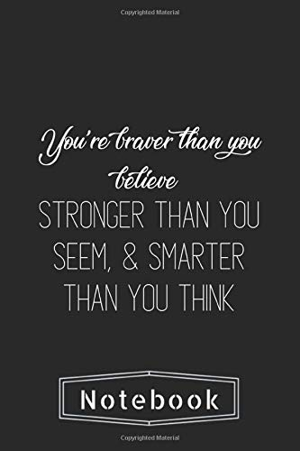 Notebook: You'Re Braver Than You Believe & Stronger Than You Seem & Smarter Than You Think Inspirational Quote Notebook Journal Funny Inspirational Quote