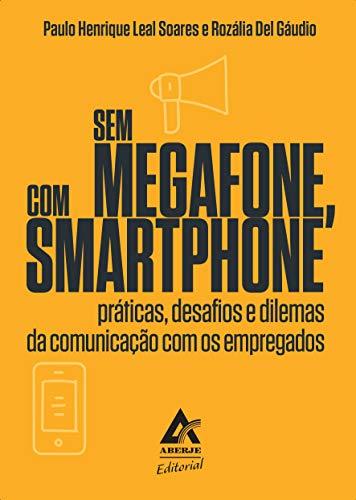 Sem megafone, com smartfone: práticas, desafios e dilemas da comunicação com os empregados (Portuguese Edition)