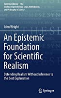 An Epistemic Foundation for Scientific Realism: Defending Realism Without Inference to the Best Explanation (Synthese Library (402))