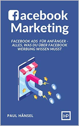 Facebook Marketing: Facebook Ads für Anfänger - Alles, was du über