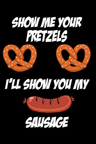 Show Me Your Pretzels I'll Show You My Sausage: 120 Pages, 6'x9' Blank Lined Journal, Hilarious Novelty Gift For The Pretzel And Sausage Fan!