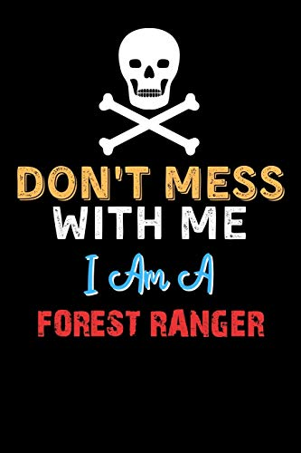 Don't Mess With Me I Am A FOREST RANGER - Funny FOREST RANGER Notebook And Journal Gift Ideas: Lined Notebook / Journal Gift, 120 Pages, 6x9, Soft Cover, Matte Finish