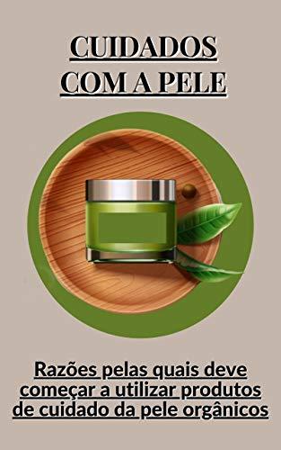 Cuidados com a pele: Razões pelas quais deve começar a utilizar produtos de cuidado da pele orgânicos
