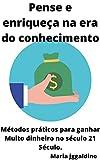 Pense e enriqueça na era do conhecimento: Métodos práticos para ganhar Muito dinheiro no século 21 Século. (Portuguese Edition)