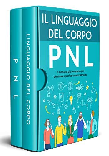 LINGUAGGIO DEL CORPO E PNL; il manuale più completo per dominare qualsiasi conversazione