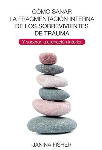 Cómo sanar la fragmentación interna de los sobrevivientes de trauma: Y superar la alienación interior (LIBROS DE PSICOLOGIA)