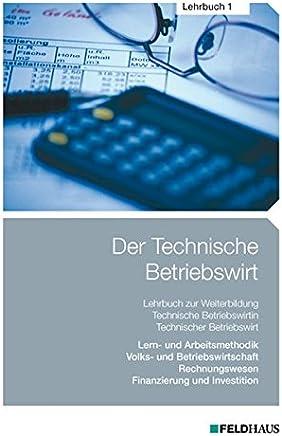 Der Technische Betriebswirt / Der Technische Betriebswirt - Lehrbuch 1: Lern- und Arbeitsmethodik, Volks- und Betriebswirtschaftslehre, Rechnungswesen, Finanzierung und Investition : B�cher