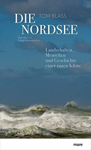 Die Nordsee: Landschaften, Menschen und Geschichte einer rauen Küste: Landschaften, Menschen und Geschichte einer rauen Kste