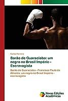 Barão de Guaraciaba: um negro no Brasil Império - Escravagista