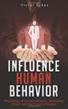 Influence Human Behavior: Psychology of Human Behavior, Influencing Others, and the Power of Nudges