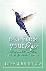 Image: Take Back Your Life: A Caregiver's Guide to Finding Freedom in the Midst of Overwhelm | Kindle Edition | by Loren M. Gelberg-Goff (Author). Publisher: Well Within Publishing; 1 edition (January 27, 2018)