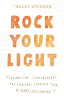 Rock Your Light: Lessons for Lightworkers and Spiritual Straight Talk to Make Shit Happen