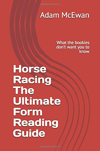 Horse Racing The Ultimate Form Reading Guide: What the bookies don't want you to know