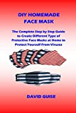 DIY HOMEMADE FACE MASK: The Complete Step by Step Guide to Create Different Type of Protective Face Masks at Home to Protect Yourself From Viruses (English Edition)