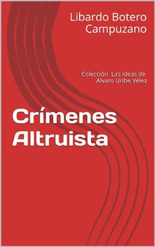 Crímenes Altruistas (Las Ideas de Uribe nº 1) eBook: Campuzano, Libardo Botero, Gonzalo España, José Obdulio Gaviria V.: Amazon.es: Tienda Kindle