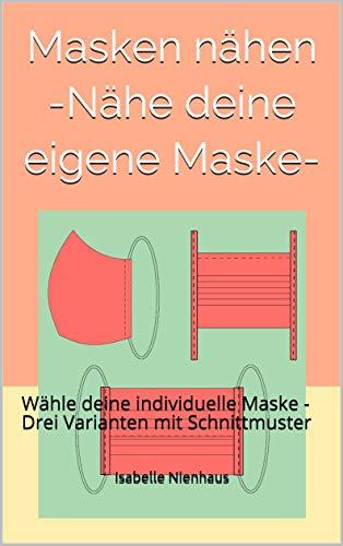 Masken nähen -Nähe deine eigene Maske-: Wähle deine individuelle Maske - Drei Varianten mit Schnittmuster