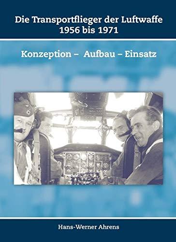 Die Transportflieger der Luftwaffe 1956 bis 1971: Konzeption – Aufbau – Einsatz (Schriften zur Geschichte der Deutschen Luftwaffe)