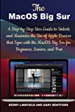 The MacOS Big Sur: A Step-by-Step User Guide to Unlock and Maximize the Use of Apple Devices that Sync with the MacOS Big Sur for Beginners, Seniors, and Pros