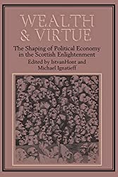 Wealth and Virtue: The Shaping of Political Economy in the Scottish Enlightenment : Istvan Hont, Michael Ignatieff