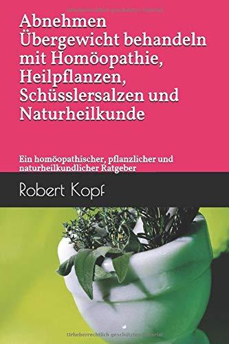 Abnehmen - Übergewicht behandeln mit Homöopathie, Heilpflanzen, Schüsslersalzen und Naturheilkunde: Ein homöopathischer, pflanzlicher und naturheilkundlicher Ratgeber