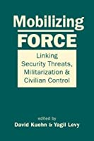 Mobilizing Force: Linking Security Threats, Militarization, and Civilian Control