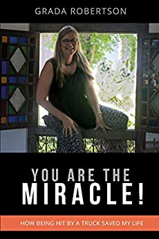 You Are The Miracle!: How being hit by a truck saved my life by [Grada Robertson]