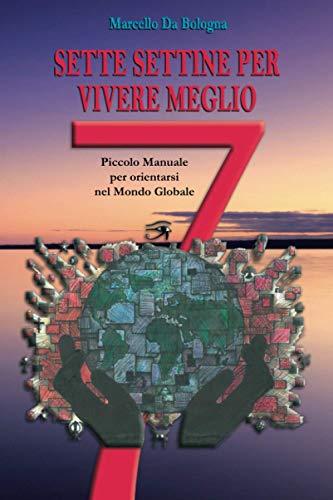 Sette Settine Per Vivere Meglio: Piccolo Manuale per orientarsi nel Mondo Globale