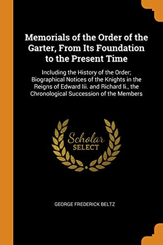 Memorials of the Order of the Garter, From Its Foundation to the Present Time: Including the History of the Order; Biographical Notices of the Knights ... the Chronological Succession of the Members