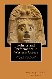 Politics and Performance in Western Greece: Essays on the Hellenic Heritage of Sicily and Southern Italy (The Heritage of ...